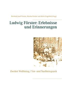 Ludwig Förster: Erlebnisse und Erinnerungen: Zweiter Weltkrieg, Vor- und Nachkriegszeit (German Edition) by [Katrin Engstfeld, Reinhold Josef Förster, Monika Förster]