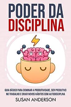Poder Da Disciplina: Guia Básico Para Dominar A Produtividade, Ser Produtivo No Trabalho E Criar Novos Hábitos Com Autodisciplina por [Susan Anderson]