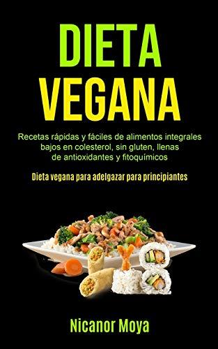 Dieta Vegana: Recetas rápidas y fáciles de alimentos integrales bajos en colesterol, sin gluten, llenas de antioxidantes y fitoquímicos (Dieta vegana para adelgazar para principiantes)