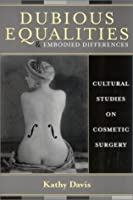 Dubious Equalities and Embodied Differences: Cultural Studies on Cosmetic Surgery (Explorations in Bioethics and the Medical Humanities)