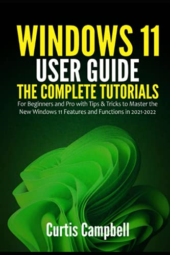 Windows 11 User Guide: The Complete Tutorials for Beginners and Pro with Tips & Tricks to Master the New Windows 11 Features and Functions in 2021-2022