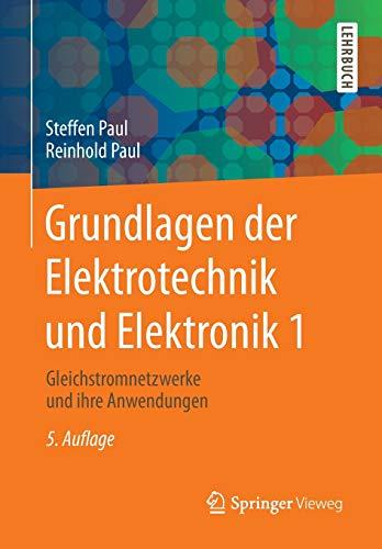 Grundlagen der Elektrotechnik und Elektronik 1: Gleichstromnetzwerke und ihre Anwendungen (Springer-Lehrbuch)