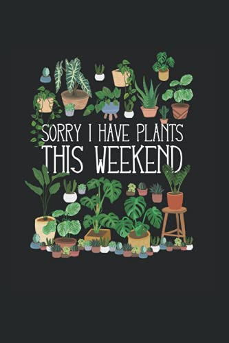 Sorry I Have Plants This Weekend: Garden & Plant Gardening Notebook, Journal Book & Diary For Gardener - Appreciation Gift Idea - 120 Lined Pages, 6x9 Inches, Matte Soft Cover