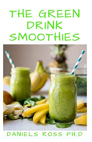 THE GREEN DRINK SMOOTHIES: Comprehensive Guide on How to Lose Weight,Gain Energy and Feel Healthy with Green Drink Smoothies