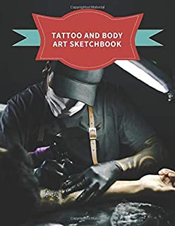Tattoo And Body Art Sketchbook: Notebook For Sketching and Ink Designs, Perfect for Tattooists and Body Artists.