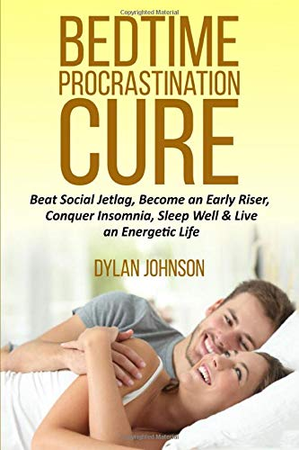 Bedtime Procrastination Cure: Beat Social Jetlag, become an early riser, conquer insomnia, sleep well & live an energetic life (Beating Delayed ... Addiction & Poor Time Management, Band 1)
