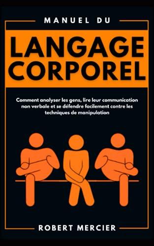 Manuel du LANGAGE CORPOREL: Comment analyser les gens, lire leur communication non verbale et se défendre facilement contre les techniques de manipulation