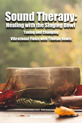 Sound Therapy: Healing with the Singing Bowl - Tuning and Changing Vibrational Fields with Tibetan Bowls