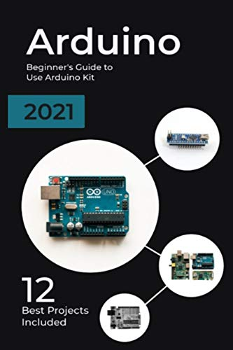 Arduino: 2021 Beginner's Guide to Use Arduino Kit. 12 Best Projects Included