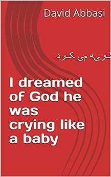 I dreamed of God he was crying like a baby: خدا را در خواب دیدم زار زار گریه می کرد by [David Abbasi]