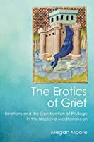 The Erotics of Grief: Emotions and the Construction of Privilege in the Medieval Mediterranean