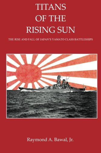 Titans of the Rising Sun: The Rise and Fall of Japan's Yamato Class Battleships