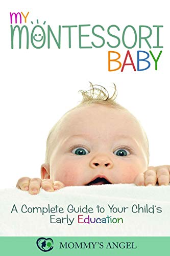 My Montessori Baby: A Complete Guide to Your Child's Early Education...