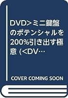 DVD>ミニ鍵盤のポテンシャルを200%引き出す極意 (<DVD>)