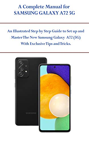 A COMPLETE MANUAL FOR SAMSUNG GALAXY A72 5G: An Illustrated Step by Step Guide to Set up and Master The New Samsung Galaxy A72 (5G) With Exclusive Tips and Tricks (English Edition)