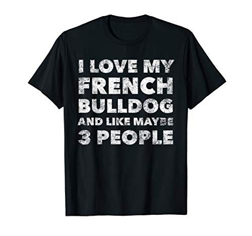I Love My French Bulldog And Like Maybe 3 People Funny T-Shirt