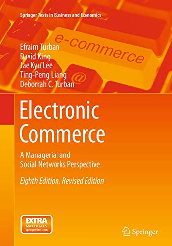 Compare Textbook Prices for Electronic Commerce: A Managerial and Social Networks Perspective Springer Texts in Business and Economics Softcover reprint of the original 8th ed. 2015 Edition ISBN 9783319362700 by Turban, Efraim,King, David,Lee, Jae Kyu,Liang, Ting-Peng,Turban, Deborrah C.