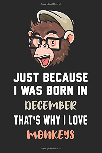Just Because i was Born In December That's Why i Love Monkeys: Funny Monkey Notebook / Journal Gift for Men, women and kids    Elegant Birthday Gift ... , 120 Pages, size 6 x 9, soft matte cove