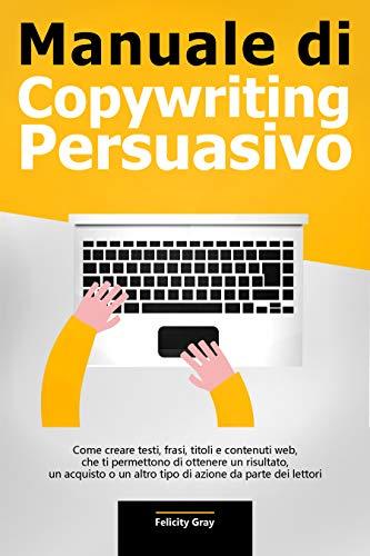 Manuale di Copywriting Persuasivo: Come creare testi, frasi, titoli e contenuti web, che ti permettono di ottenere un risultato, un acquisto o un altro tipo di azione da parte dei lettori