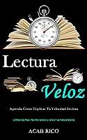 Lectura Veloz: Aprenda cómo triplicar tu velocidad lectora (La última guía paso a paso para acelerar la lectura y las técnicas sencillas)