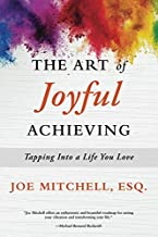 The Art of Joyful Achieving: Tapping into a Life you Love