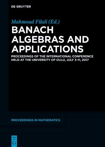 Banach Algebras and Applications: Proceedings of the International Conference Held at the University of Oulu, November 3-11, 2017 (De Gruyter Proceedings in Mathematics)