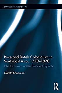 Race and British Colonialism in Southeast Asia, 1770-1870: John Crawfurd and the Politics of Equality (Empires in Perspective)