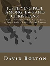 Justifying Paul Among Jews and Christians?: A Critical Investigation of the New Perspective on Paul in Light of Jewish-Christian Dialogue by David J Bolton PhD (2015-04-26)