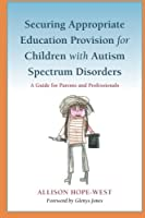 Securing Appropriate Education Provision for Children with Autism Spectrum Disorders: A Guide for Parents and Professionals by Allison Hope-West(2010-11-15)