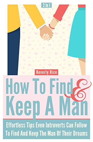 How To Find And Keep A Man 2 In 1: Effortless Tips Even Introverts Can Follow To Find...