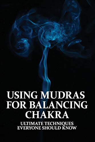 Using Mudras For Balancing Chakra: Ultimate Techniques Everyone Should Know: Mudras And Chakras