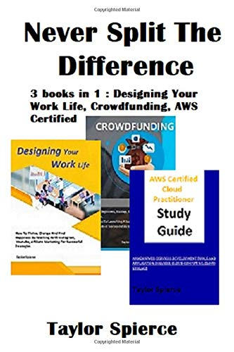 Never Split The Difference: 3 books in 1 : Designing Your Work Life, Crowdfunding, AWS Certified