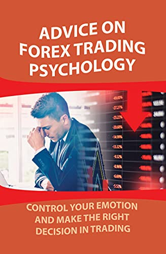 Advice On Forex Trading Psychology: Control Your Emotion And Make The Right Decision In Trading: How To Improve Trading Psychology (English Edition)