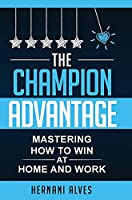 The Champion Advantage - Mastering How To WIN at Home and Work