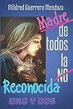 MADRE DE TODOS. LA NO RECONOCIDA. UNO Y DOS: Al ser poco amada, no por esto os amo menos. Yo soy Madre, y por eso, comprendo y perdono. María