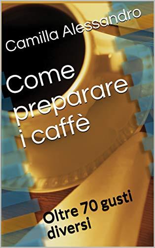 Come preparare i caffè: Oltre 70 gusti diversi (Italian Edition)