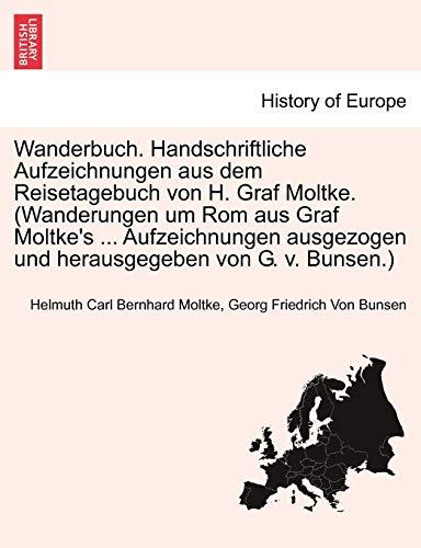 Wanderbuch. Handschriftliche Aufzeichnungen aus dem Reisetagebuch von H. Graf Moltke. (Wanderungen um Rom aus Graf Moltke's ... Aufzeichnungen ausgezogen und herausgegeben von G. v. Bunsen.)