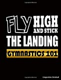 Gymnastics 101 Fly High and Stick the Landing Composition Notebook: College Ruled Blank Lined Paper Book, 100 pages (50 Sheets), 9 3/4 x 7 1/2 inches BLACK (Gymnast Gear Gift Ideas, Band 1) - Best Trendy Choices