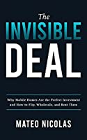 The Invisible Deal: Why Mobile Homes Are The Perfect Investment and how to Flip, Wholesale, and Rent Them