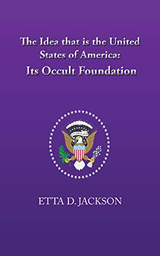 The Idea That Is The United States of America-Its Occult Foundation by [Etta D. Jackson]