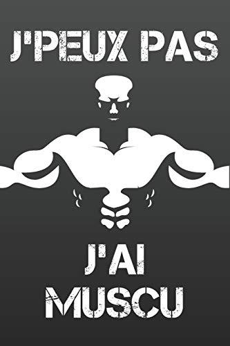 J'Peux Pas J'ai Muscu: Carnet pour noter ses entraînements et ses performances de musculation, street workout ou crossfit dans un tableau structuré, pour rester motiver et noter sa progression. 120 pages. 6x9 pouces.
