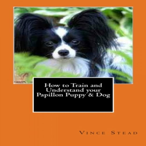 How to Train and Understand Your Papillon Puppy & Dog cover art