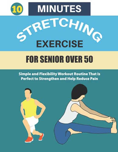 10 MINUTES STRETCHING EXERCISE FOR SENIOR OVER 50: Simple and Flexibility Workout Routine That Is Perfect to Strengthen and Help Reduce Pain