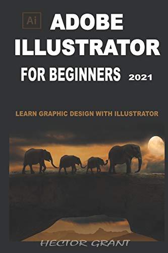 ADOBE ILLUSTRATOR FOR BEGINNERS 2021: LEARN GRAPHIC DESIGN WITH ILLUSTRATOR