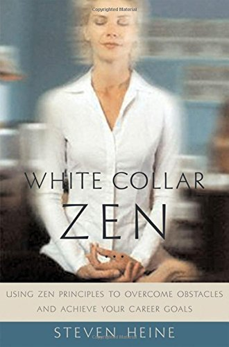 Download (White Collar Zen: Using Zen Principles To Overcome Obstacles And Achieve Your Career Goals )] Author: Steven Heine] Ju... 