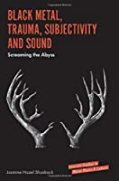 Black Metal, Trauma, Subjectivity and Sound: Screaming the Abyss (Emerald Studies in Metal Music & Culture)