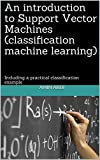 An introduction to Support Vector Machines (classification machine learning): Including a practical classification example