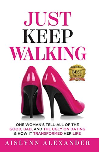 Just Keep Walking: One Woman's Tell-All of the Good, Bad, and the Ugly on Dating & How it Transformed Her Life