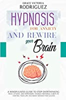 Hypnosis for Anxiety and Rewire Your Brain: A Mindfulness Guide to Stop Overthinking, Panic Attacks, and Depression. Change Emotional Habits to Control Your Life and Boost Mindset for Success