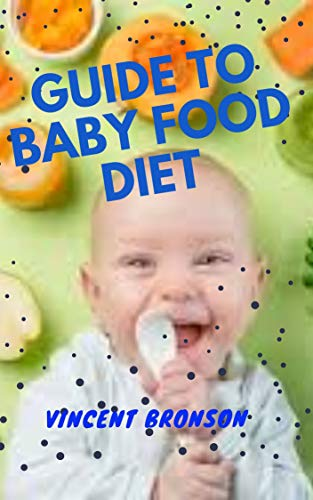 Guide to Baby Food Diet: Baby food diet is based on the idea that eating small jars of baby food to restrict calorie intake will lead to quick weight loss (English Edition)